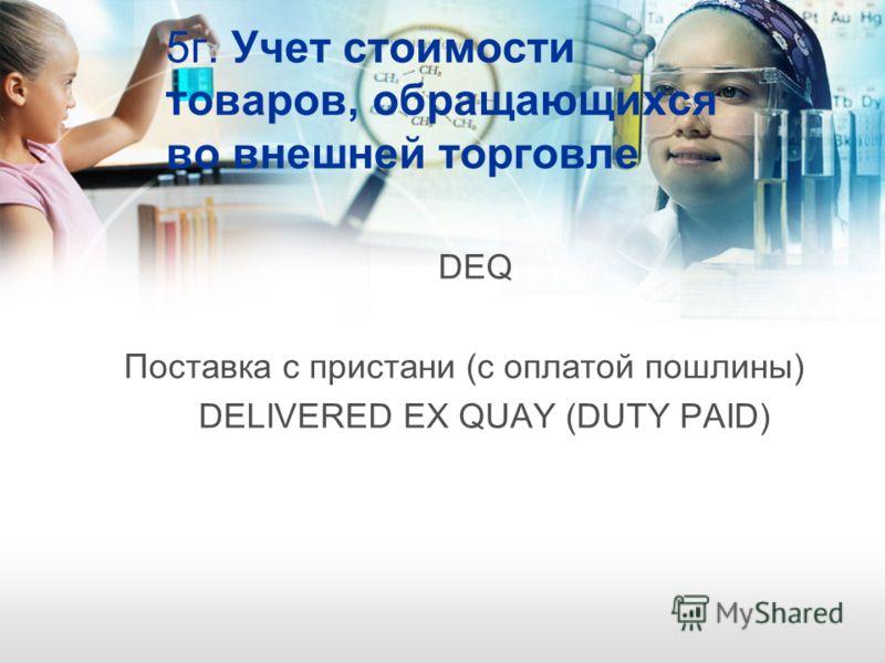 5г. Учет стоимости товаров, обращающихся во внешней торговле DEQ Поставка с пристани (с оплатой пошлины) DELIVERED EX QUAY (DUTY PAID)