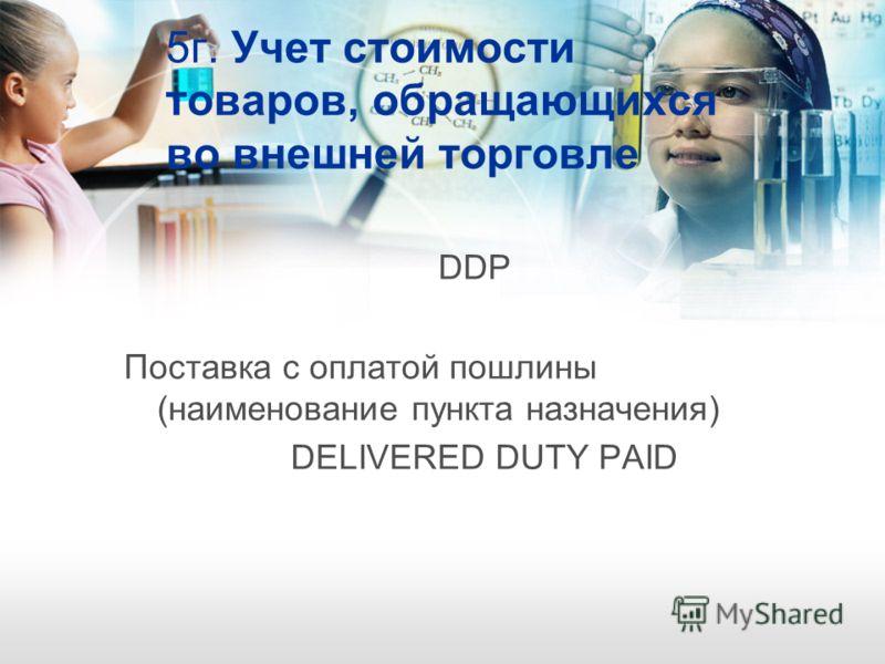 5г. Учет стоимости товаров, обращающихся во внешней торговле DDР Поставка с оплатой пошлины (наименование пункта назначения) DELIVERED DUTY PAID