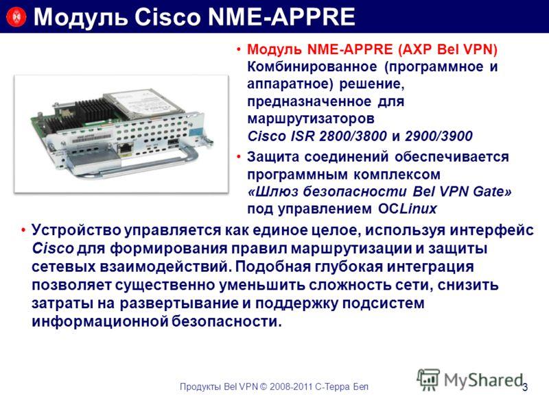 Модуль NME-APPRE (AXP Bel VPN) Комбинированное (программное и аппаратное) решение, предназначенное для маршрутизаторов Cisco ISR 2800/3800 и 2900/3900 Защита соединений обеспечивается программным комплексом «Шлюз безопасности Bel VPN Gate» под управл