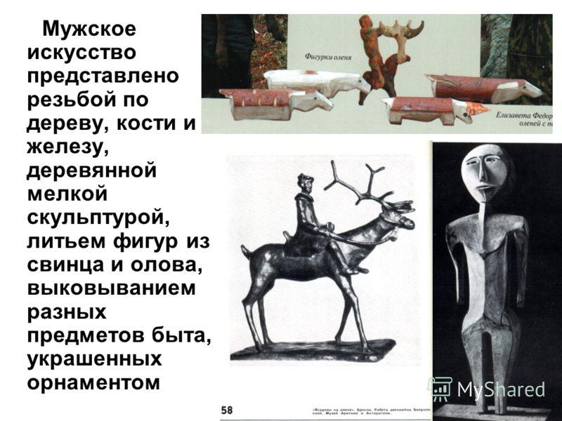 Мужское искусство представлено резьбой по дереву, кости и железу, деревянной мелкой скульптурой, литьем фигур из свинца и олова, выковыванием разных предметов быта, украшенных орнаментом