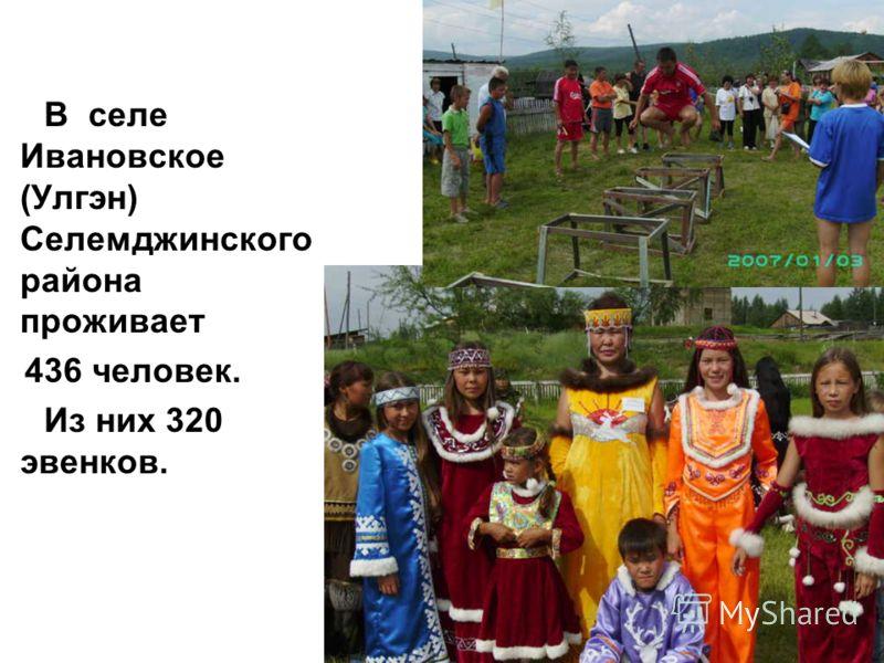 В селе Ивановское (Улгэн) Селемджинского района проживает 436 человек. Из них 320 эвенков.