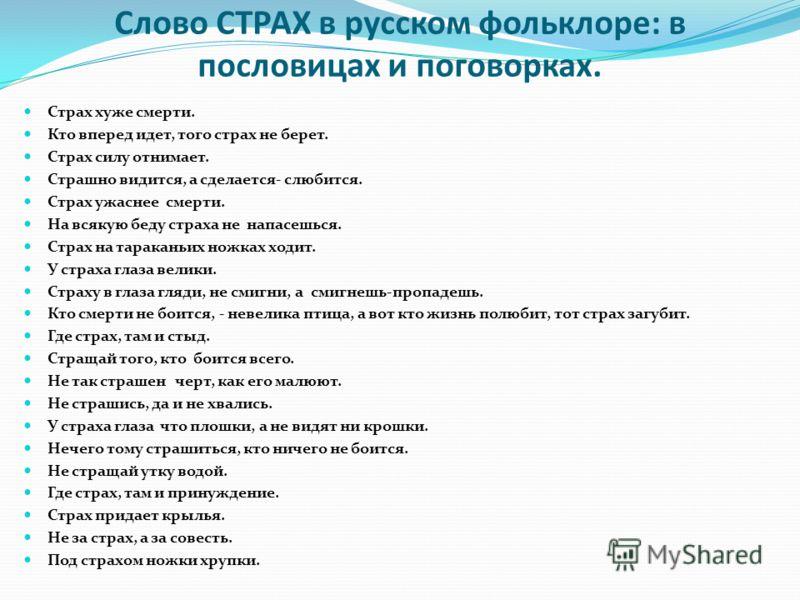 Слово СТРАХ в русском фольклоре: в пословицах и поговорках. Страх хуже смерти. Кто вперед идет, того страх не берет. Страх силу отнимает. Страшно видится, а сделается- слюбится. Страх ужаснее смерти. На всякую беду страха не напасешься. Страх на тара