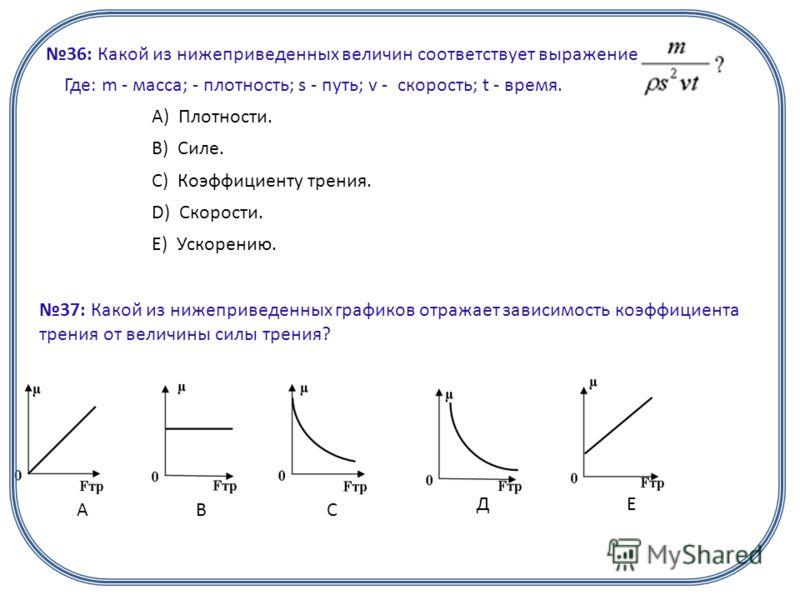 36: Какой из нижеприведенных величин соответствует выражение: Где: m - масса; - плотность; s - путь; v - скорость; t - время. А) Плотности. B) Силе. C) Коэффициенту трения. D) Скорости. E) Ускорению. 37: Какой из нижеприведенных графиков отражает зав