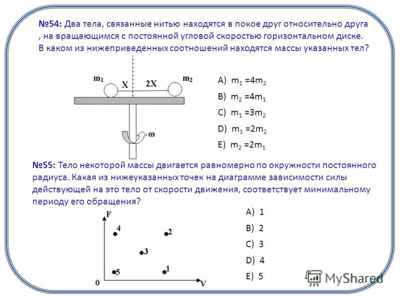 54: Два тела, связанные нитью находятся в покое друг относительно друга, на вращающимся с постоянной угловой скоростью горизонтальном диске. В каком из нижеприведенных соотношений находятся массы указанных тел? А) m 1 =4m 2 B) m 2 =4m 1 C) m 1 =3m 2