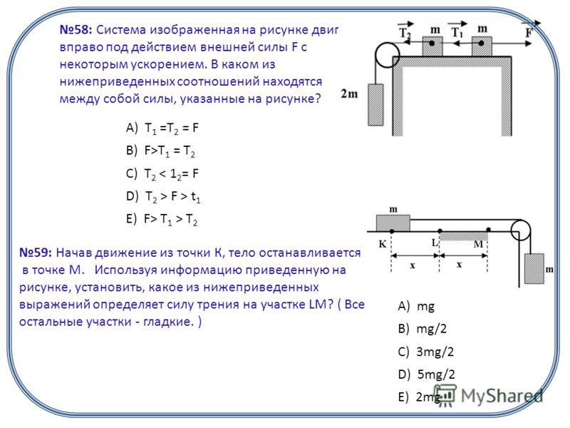 58: Система изображенная на рисунке двигается вправо под действием внешней силы F с некоторым ускорением. В каком из нижеприведенных соотношений находятся между собой силы, указанные на рисунке? А) T 1 =T 2 = F B) F>T 1 = T 2 C) T 2 < 1 2 = F D) T 2