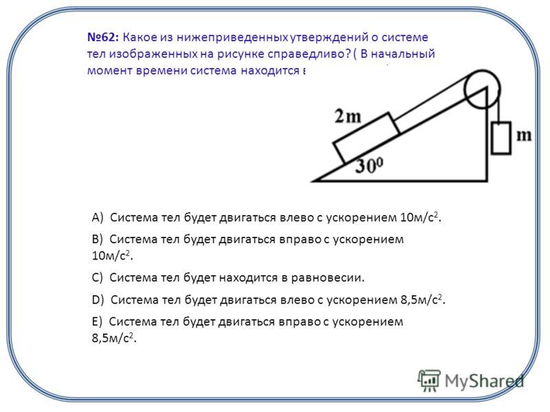 62: Какое из нижеприведенных утверждений о системе тел изображенных на рисунке справедливо? ( В начальный момент времени система находится в равновесии.) А) Система тел будет двигаться влево с ускорением 10м/с 2. B) Система тел будет двигаться вправо