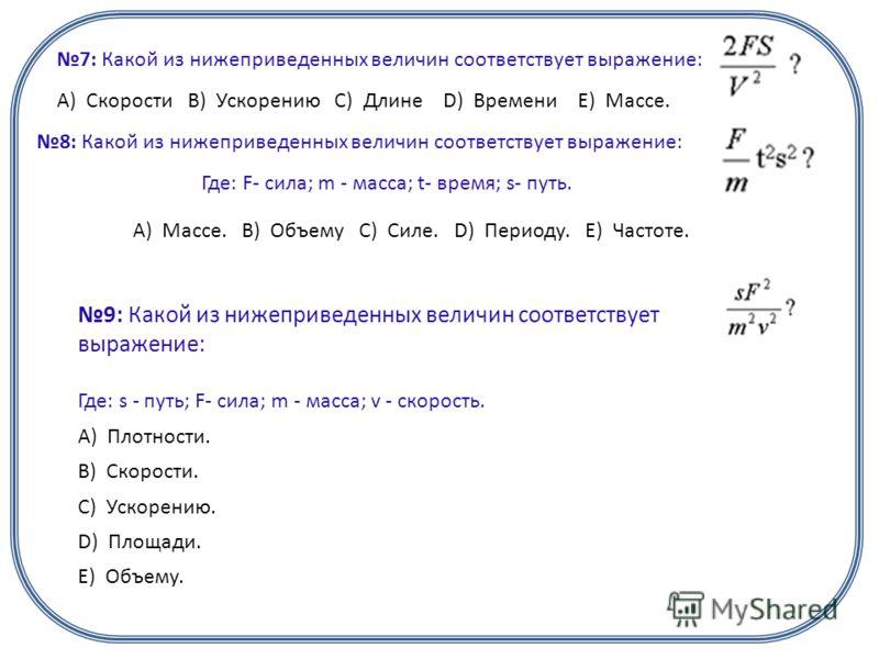 7: Какой из нижеприведенных величин соответствует выражение: А) Скорости B) Ускорению C) Длине D) Времени E) Массе. 8: Какой из нижеприведенных величин соответствует выражение: Где: F- сила; m - масса; t- время; s- путь. А) Массе. B) Объему C) Силе.