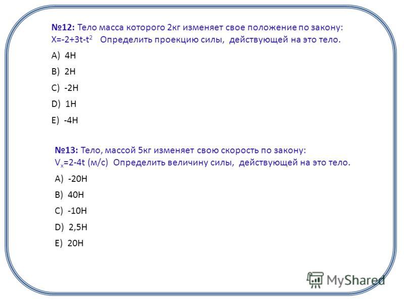 12: Тело масса которого 2кг изменяет свое положение по закону: X=-2+3t-t 2 Определить проекцию силы, действующей на это тело. А) 4Н B) 2Н C) -2Н D) 1Н E) -4Н 13: Тело, массой 5кг изменяет свою скорость по закону: V x =2-4t (м/с) Определить величину с