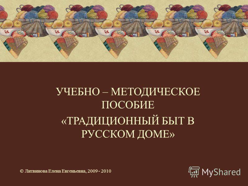 УЧЕБНО – МЕТОДИЧЕСКОЕ ПОСОБИЕ «ТРАДИЦИОННЫЙ БЫТ В РУССКОМ ДОМЕ» © Литвинова Елена Евгеньевна, 2009 - 2010