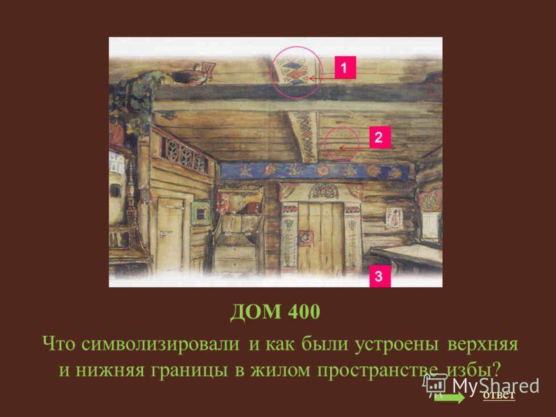 ДОМ 400 Что символизировали и как были устроены верхняя и нижняя границы в жилом пространстве избы? ответ