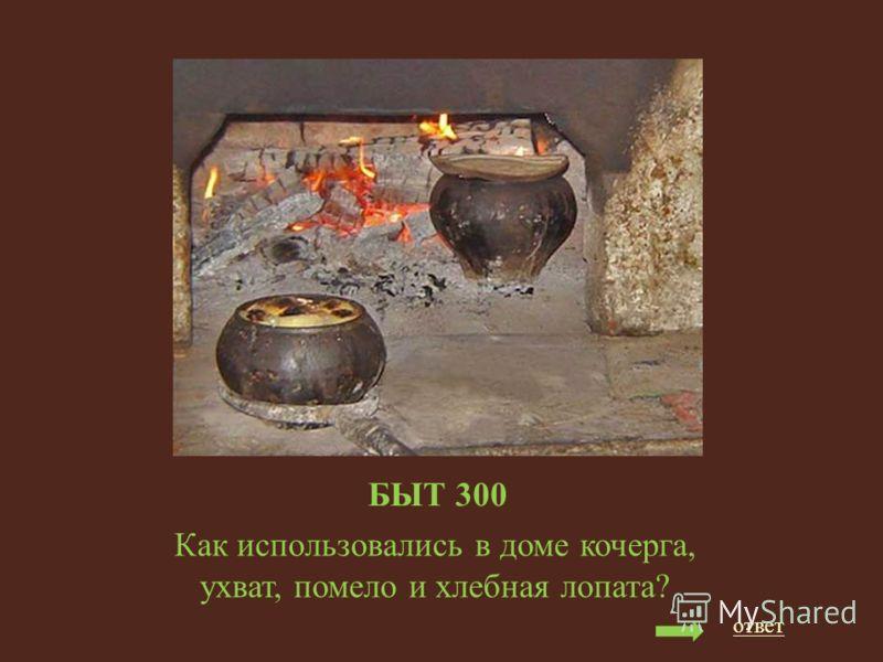 БЫТ 300 Как использовались в доме кочерга, ухват, помело и хлебная лопата? ответ