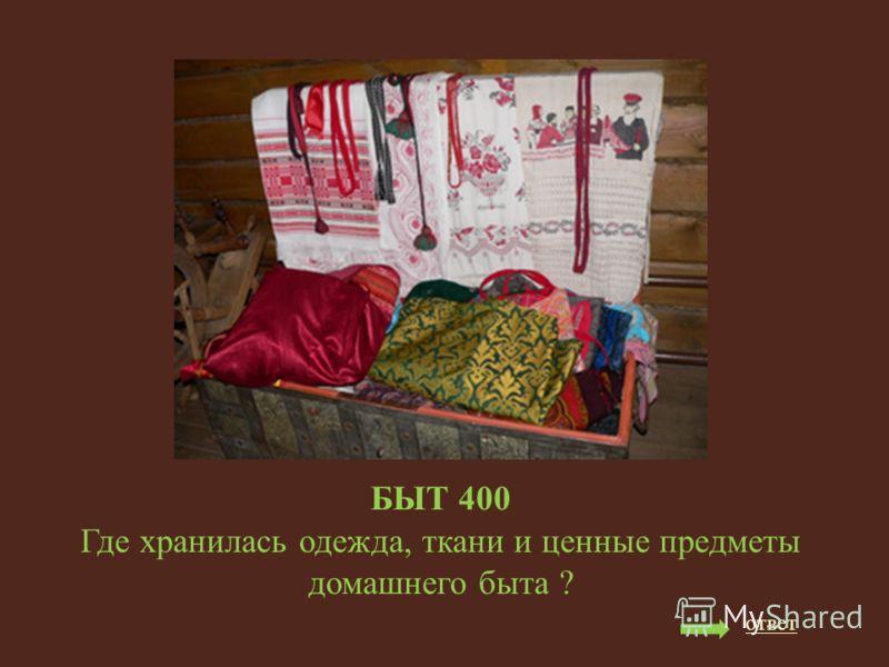 БЫТ 400 Где хранилась одежда, ткани и ценные предметы домашнего быта ? ответ