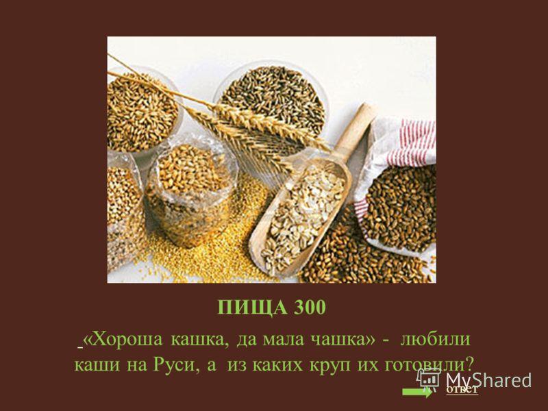 ПИЩА 300 «Хороша кашка, да мала чашка» - любили каши на Руси, а из каких круп их готовили? ответ