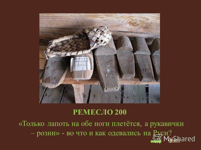 РЕМЕСЛО 200 «Только лапоть на обе ноги плетётся, а рукавички – розни» - во что и как одевались на Руси? ответ