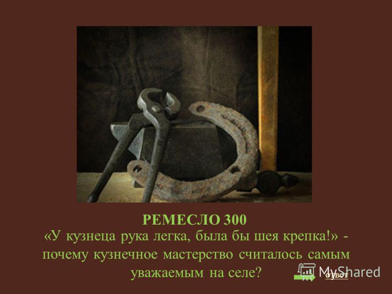 РЕМЕСЛО 300 «У кузнеца рука легка, была бы шея крепка!» - почему кузнечное мастерство считалось самым уважаемым на селе? ответ