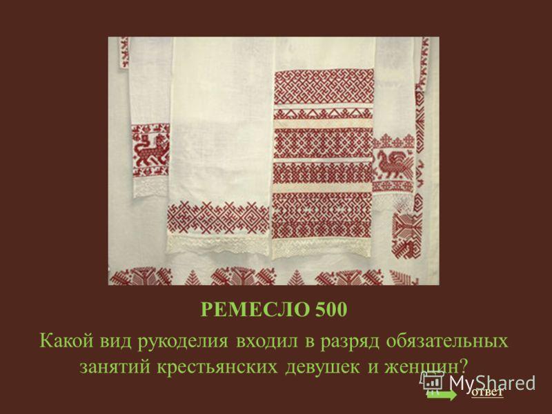 РЕМЕСЛО 500 Какой вид рукоделия входил в разряд обязательных занятий крестьянских девушек и женщин? ответ
