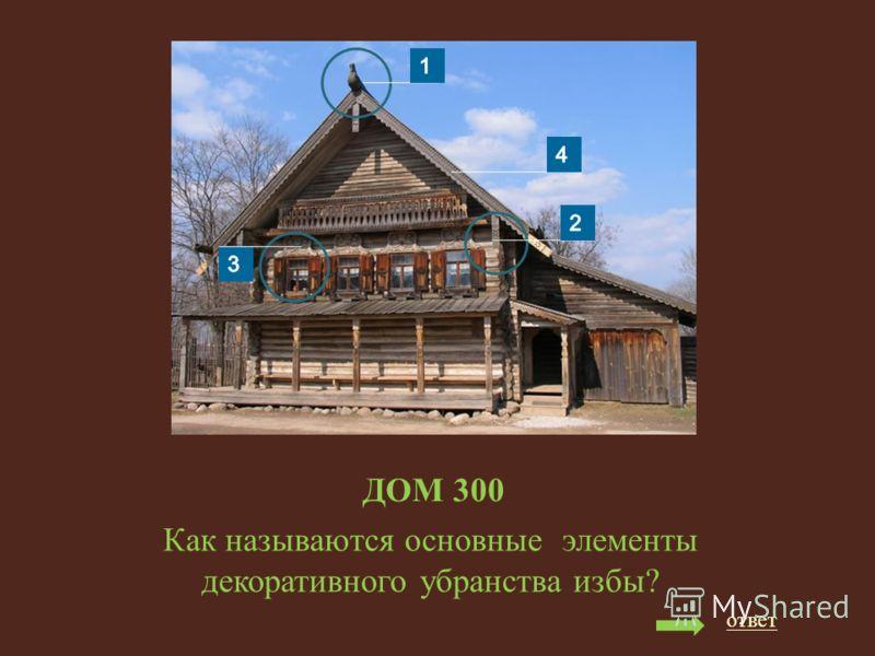 ДОМ 300 Как называются основные элементы декоративного убранства избы? ответ