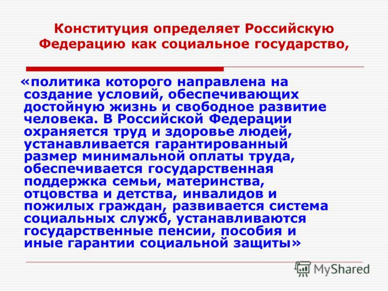 Конституция определяет Российскую Федерацию как социальное государство, «политика которого направлена на создание условий, обеспечивающих достойную жизнь и свободное развитие человека. В Российской Федерации охраняется труд и здоровье людей, устанавл