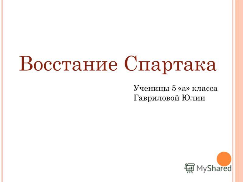 Восстание Спартака Ученицы 5 «а» класса Гавриловой Юлии