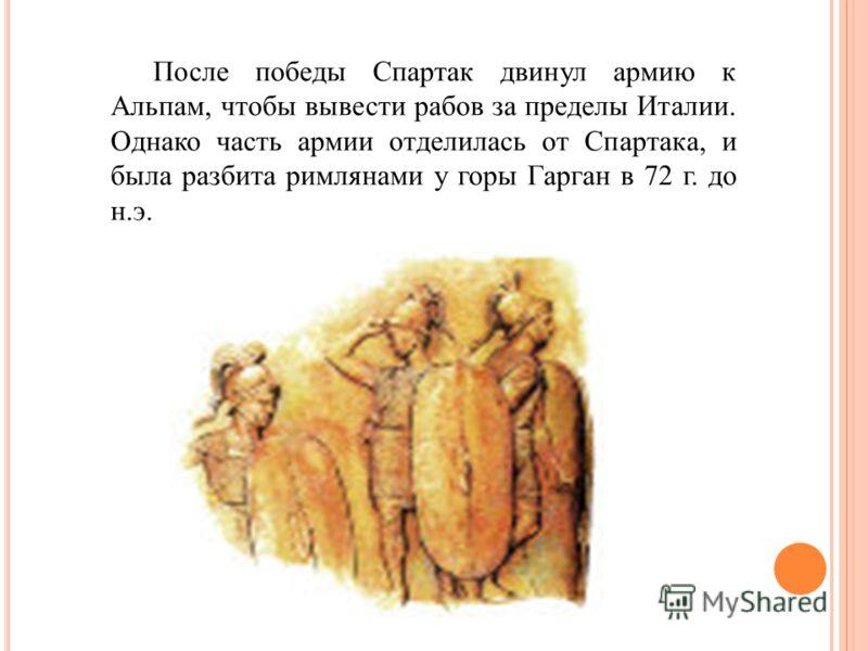 После победы Спартак двинул армию к Альпам, чтобы вывести рабов за пределы Италии. Однако часть армии отделилась от Спартака, и была разбита римлянами у горы Гарган в 72 г. до н.э.