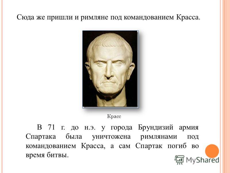 Сюда же пришли и римляне под командованием Красса. В 71 г. до н.э. у города Брундизий армия Спартака была уничтожена римлянами под командованием Красса, а сам Спартак погиб во время битвы. Красс