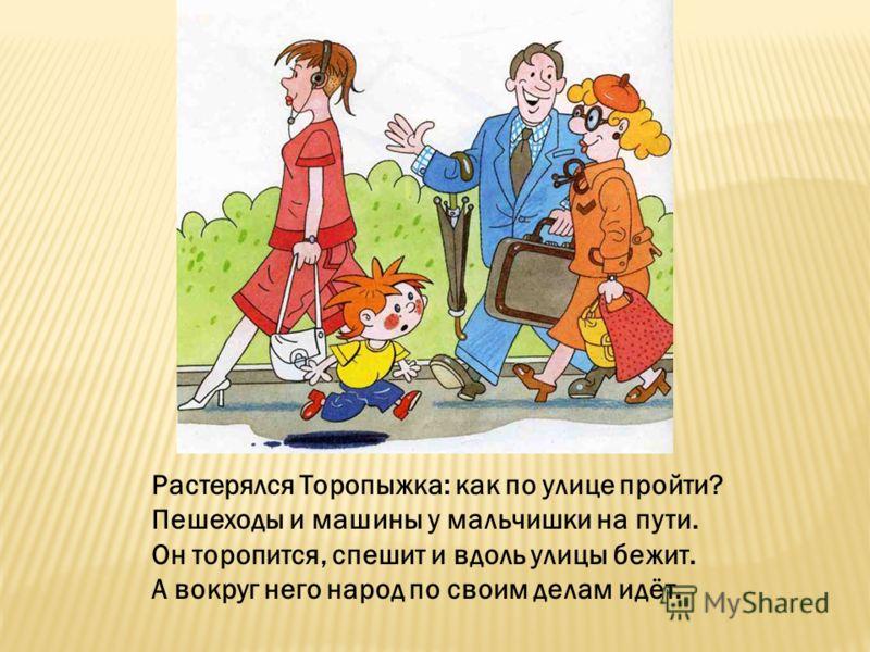 Растерялся Торопыжка: как по улице пройти? Пешеходы и машины у мальчишки на пути. Он торопится, спешит и вдоль улицы бежит. А вокруг него народ по своим делам идёт.