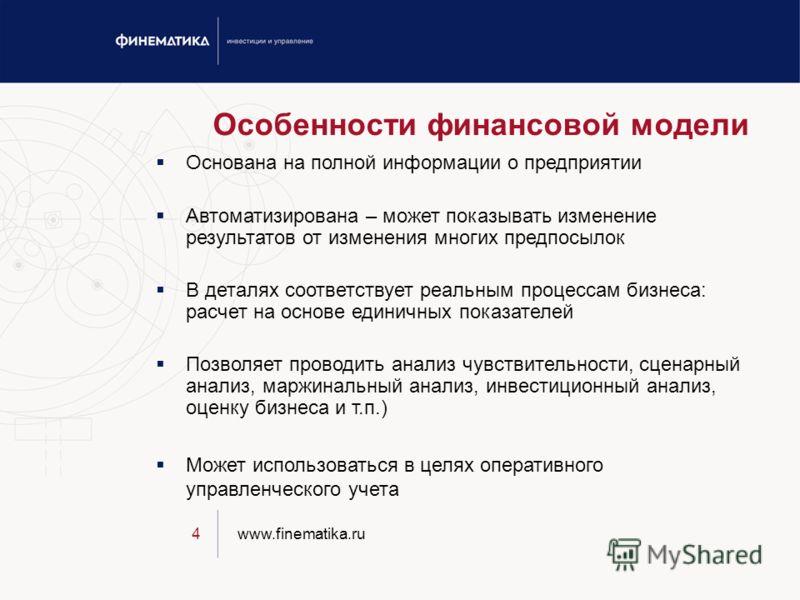 www.finematika.ru4 Особенности финансовой модели Основана на полной информации о предприятии Автоматизирована – может показывать изменение результатов от изменения многих предпосылок В деталях соответствует реальным процессам бизнеса: расчет на основ