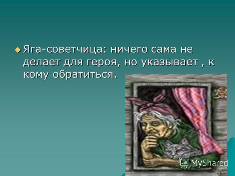 Яга-советчица: ничего сама не делает для героя, но указывает, к кому обратиться. Яга-советчица: ничего сама не делает для героя, но указывает, к кому обратиться.