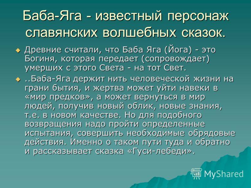 Баба-Яга - известный персонаж славянских волшебных сказок. Древние считали, что Баба Яга (Йога) - это Богиня, которая передает (сопровождает) умерших с этого Света - на тот Свет. Древние считали, что Баба Яга (Йога) - это Богиня, которая передает (со