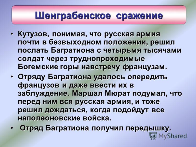 Кутузов, понимая, что русская армия почти в безвыходном положении, решил послать Багратиона с четырьмя тысячами солдат через труднопроходимые Богемские горы навстречу французам.Кутузов, понимая, что русская армия почти в безвыходном положении, решил