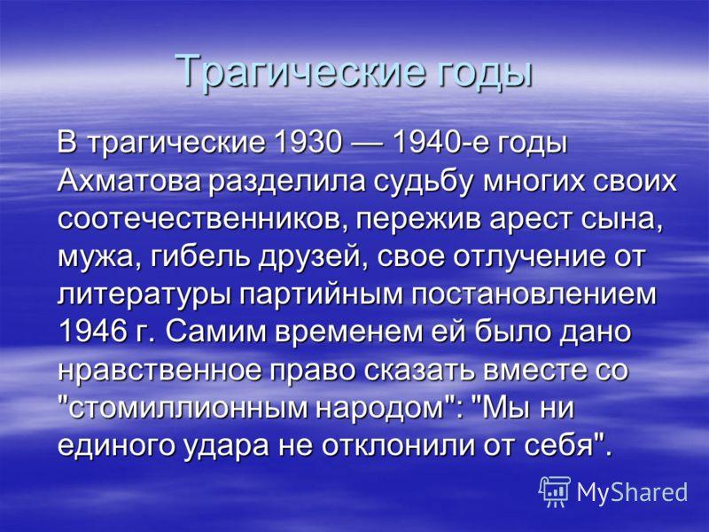 Трагические годы В трагические 1930 1940-е годы Ахматова разделила судьбу многих своих соотечественников, пережив арест сына, мужа, гибель друзей, свое отлучение от литературы партийным постановлением 1946 г. Самим временем ей было дано нравственное