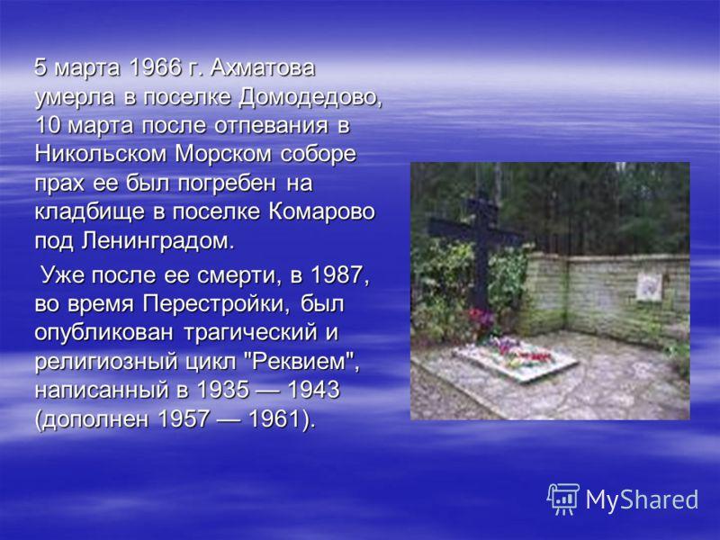 5 марта 1966 г. Ахматова умерла в поселке Домодедово, 10 марта после отпевания в Никольском Морском соборе прах ее был погребен на кладбище в поселке Комарово под Ленинградом. 5 марта 1966 г. Ахматова умерла в поселке Домодедово, 10 марта после отпев