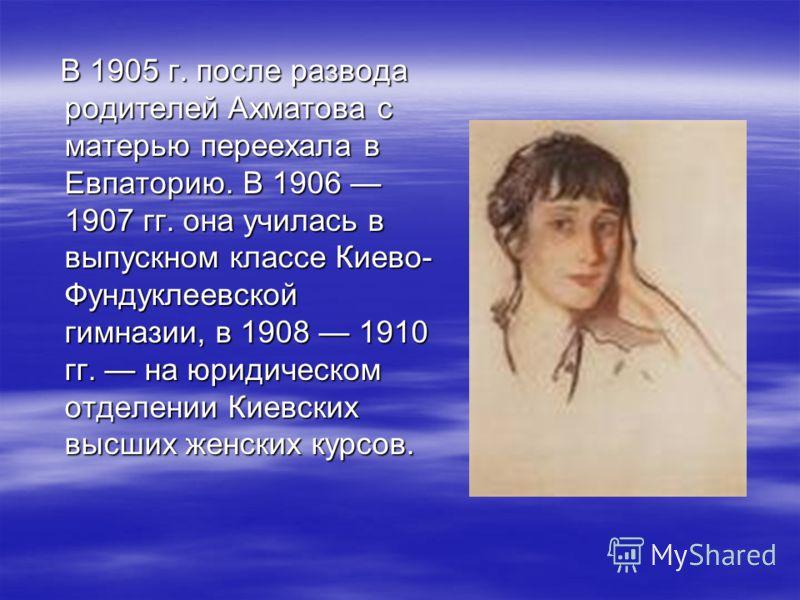 В 1905 г. после развода родителей Ахматова с матерью переехала в Евпаторию. В 1906 1907 гг. она училась в выпускном классе Киево- Фундуклеевской гимназии, в 1908 1910 гг. на юридическом отделении Киевских высших женских курсов. В 1905 г. после развод