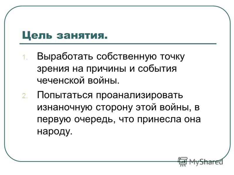 Цель занятия. 1. Выработать собственную точку зрения на причины и события чеченской войны. 2. Попытаться проанализировать изнаночную сторону этой войны, в первую очередь, что принесла она народу.