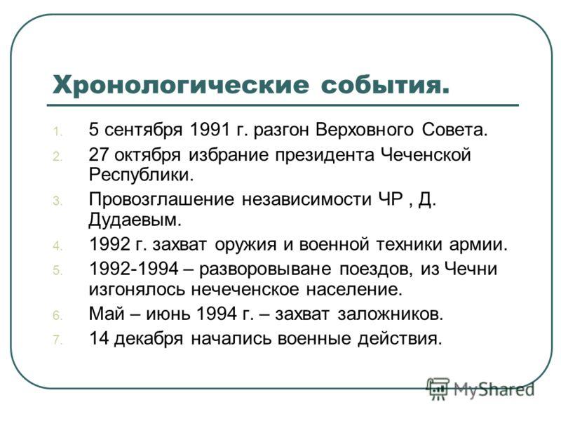 Хронологические события. 1. 5 сентября 1991 г. разгон Верховного Совета. 2. 27 октября избрание президента Чеченской Республики. 3. Провозглашение независимости ЧР, Д. Дудаевым. 4. 1992 г. захват оружия и военной техники армии. 5. 1992-1994 – разворо