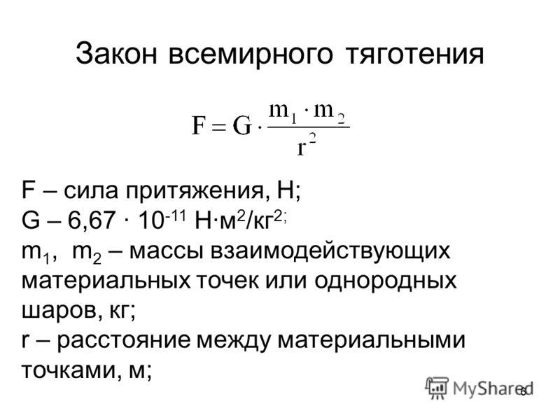 6 Закон всемирного тяготения F – сила притяжения, Н; G – 6,67 10 -11 Нм 2 /кг 2; m 1, m 2 – массы взаимодействующих материальных точек или однородных шаров, кг; r – расстояние между материальными точками, м;