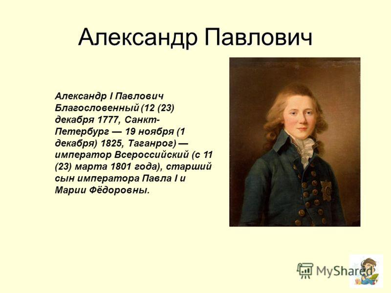 Александр Павлович Александр I Павлович Благословенный (12 (23) декабря 1777, Санкт- Петербург 19 ноября (1 декабря) 1825, Таганрог) император Всероссийский (с 11 (23) марта 1801 года), старший сын императора Павла I и Марии Фёдоровны.