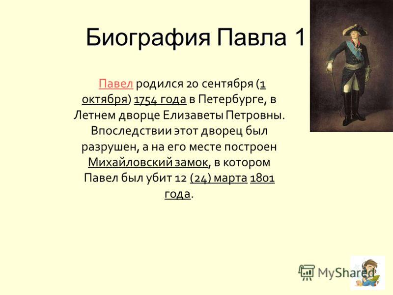 Биография Павла 1 Павел родился 20 сентября (1 октября) 1754 года в Петербурге, в Летнем дворце Елизаветы Петровны. Впоследствии этот дворец был разрушен, а на его месте построен Михайловский замок, в котором Павел был убит 12 (24) марта 1801 года. П