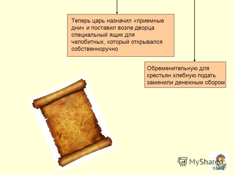 Теперь царь назначил «приемные дни» и поставил возле дворца специальный ящик для челобитных, который открывался собственноручно Обременительную для крестьян хлебную подать заменили денежным сбором
