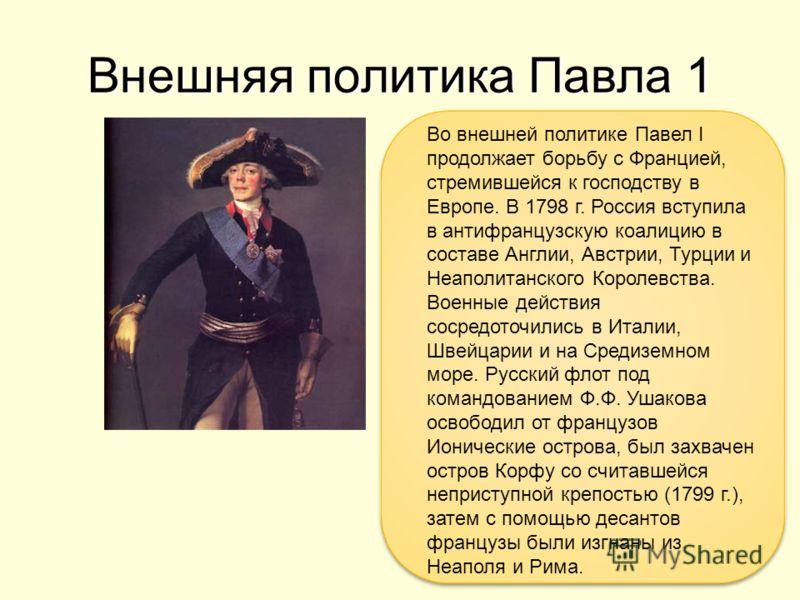 Внешняя политика Павла 1 Во внешней политике Павел I продолжает борьбу с Францией, стремившейся к господству в Европе. В 1798 г. Россия вступила в антифранцузскую коалицию в составе Англии, Австрии, Турции и Неаполитанского Королевства. Военные дейст