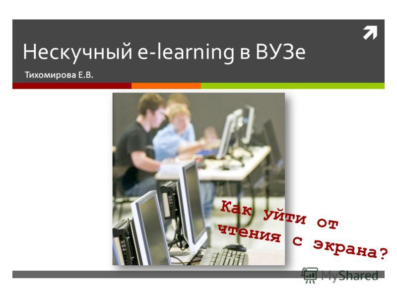Нескучный e-learning в ВУЗе Тихомирова Е.В. Как уйти от чтения с экрана?