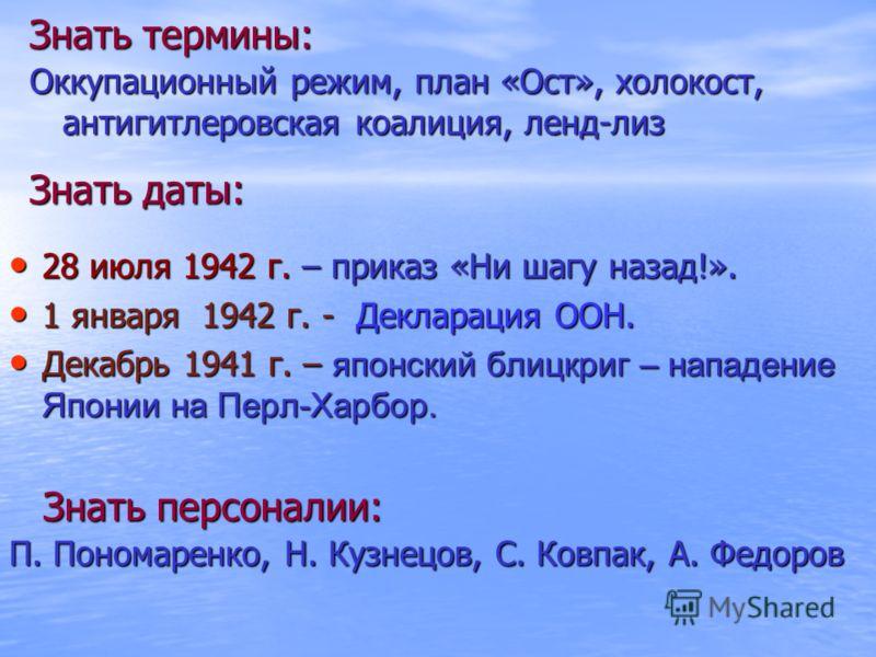 Знать термины: Оккупационный режим, план «Ост», холокост, антигитлеровская коалиция, ленд-лиз Знать даты: 28 июля 1942 г. – приказ «Ни шагу назад!». 28 июля 1942 г. – приказ «Ни шагу назад!». 1 января 1942 г. - Декларация ООН. 1 января 1942 г. - Декл
