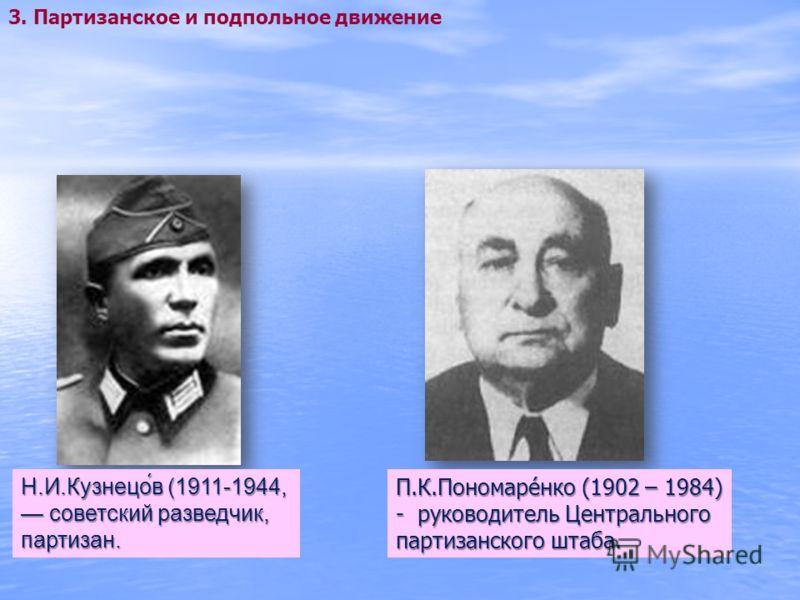 Н.И.Кузнецо́в (1911-1944, советский разведчик, партизан. 3. Партизанское и подпольное движение П.К.Пономаре́нко (1902 – 1984) - руководитель Центрального партизанского штаба.