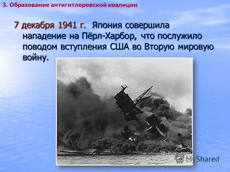 7 декабря 1941 г. Япония совершила нападение на Пёрл-Харбор, что послужило поводом вступления США во Вторую мировую войну. 3. Образование антигитлеровской коалиции