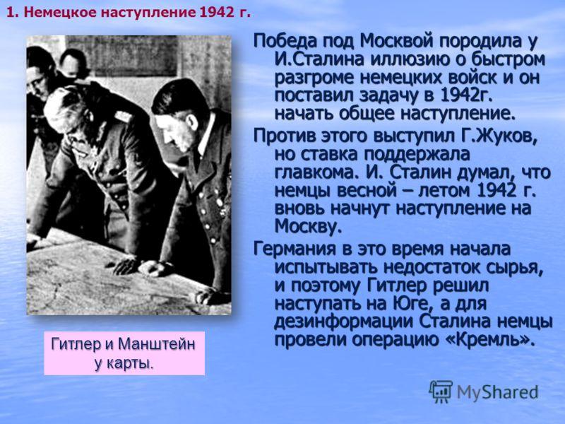 Победа под Москвой породила у И.Сталина иллюзию о быстром разгроме немецких войск и он поставил задачу в 1942г. начать общее наступление. Против этого выступил Г.Жуков, но ставка поддержала главкома. И. Сталин думал, что немцы весной – летом 1942 г.