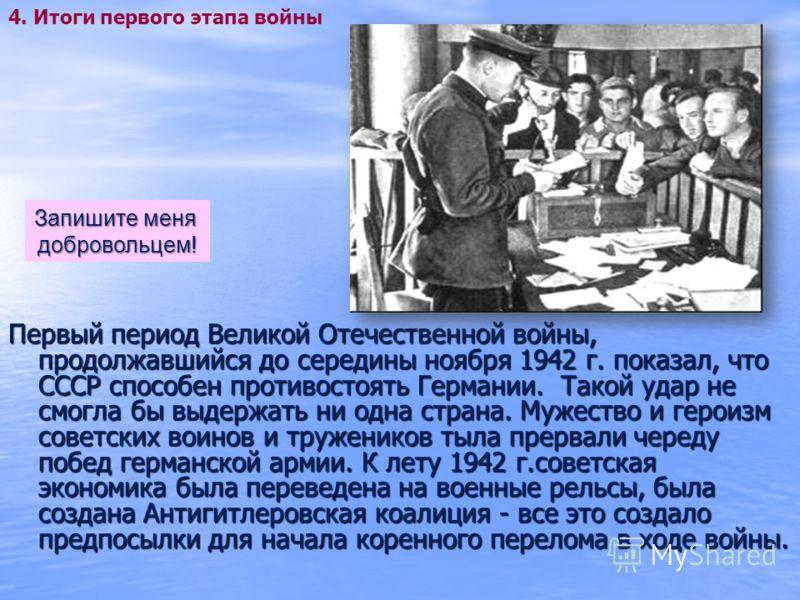 Первый период Великой Отечественной войны, продолжавшийся до середины ноября 1942 г. показал, что СССР способен противостоять Германии. Такой удар не смогла бы выдержать ни одна страна. Мужество и героизм советских воинов и тружеников тыла прервали ч