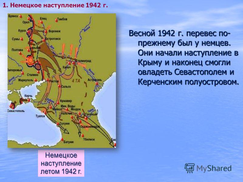Весной 1942 г. перевес по- прежнему был у немцев. Они начали наступление в Крыму и наконец смогли овладеть Севастополем и Керченским полуостровом. Немецкоенаступление летом 1942 г. 1. Немецкое наступление 1942 г.