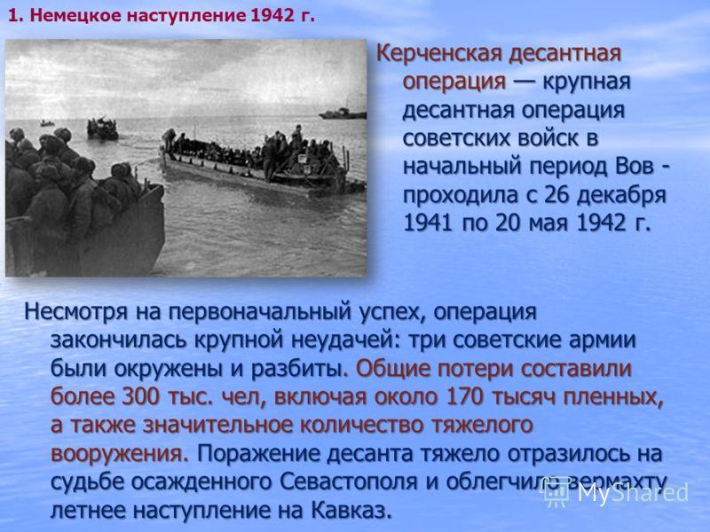 Керченская десантная операция крупная десантная операция советских войск в начальный период Вов - проходила с 26 декабря 1941 по 20 мая 1942 г. 1. Немецкое наступление 1942 г. Несмотря на первоначальный успех, операция закончилась крупной неудачей: т
