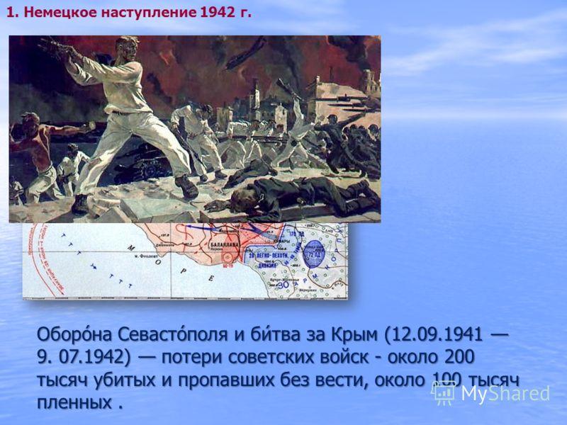 1. Немецкое наступление 1942 г. Оборо́на Севасто́поля и би́тва за Крым (12.09.1941 9. 07.1942) потери советских войск - около 200 тысяч убитых и пропавших без вести, около 100 тысяч пленных.