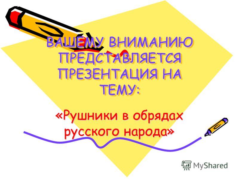 ВАШЕМУ ВНИМАНИЮ ПРЕДСТАВЛЯЕТСЯ ПРЕЗЕНТАЦИЯ НА ТЕМУ: «Рушники в обрядах русского народа»